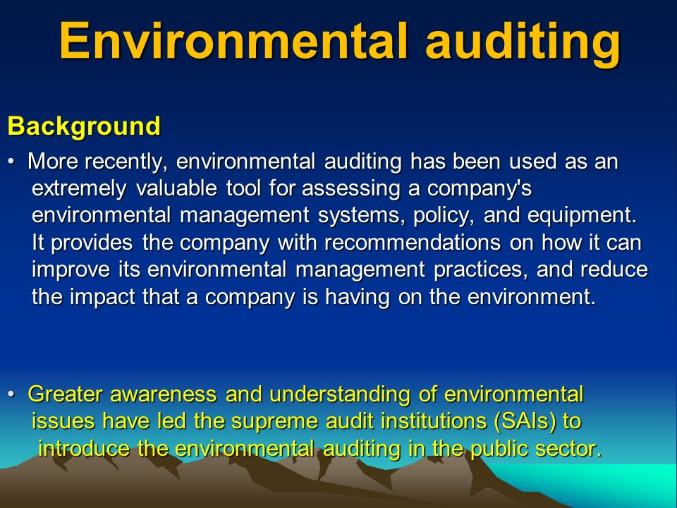 Background More recently, environmental auditing has been used as an extremely valuable tool for assessing a company s environmental management systems, policy, and equipment.