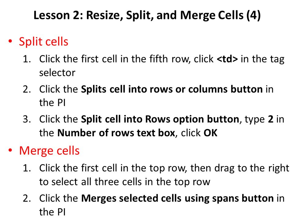 Lesson 2: Resize, Split, and Merge Cells (4) Split cells 1.Click the first cell in the fifth row, click in the tag selector 2.Click the Splits cell into rows or columns button in the PI 3.Click the Split cell into Rows option button, type 2 in the Number of rows text box, click OK Merge cells 1.Click the first cell in the top row, then drag to the right to select all three cells in the top row 2.Click the Merges selected cells using spans button in the PI