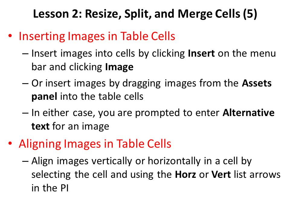 Lesson 2: Resize, Split, and Merge Cells (5) Inserting Images in Table Cells – Insert images into cells by clicking Insert on the menu bar and clicking Image – Or insert images by dragging images from the Assets panel into the table cells – In either case, you are prompted to enter Alternative text for an image Aligning Images in Table Cells – Align images vertically or horizontally in a cell by selecting the cell and using the Horz or Vert list arrows in the PI
