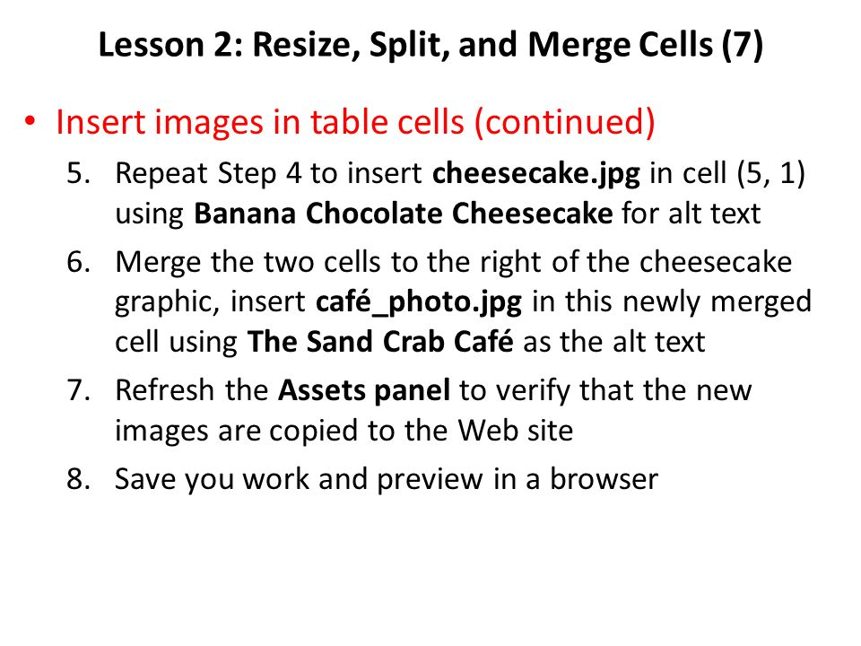 Lesson 2: Resize, Split, and Merge Cells (7) Insert images in table cells (continued) 5.Repeat Step 4 to insert cheesecake.jpg in cell (5, 1) using Banana Chocolate Cheesecake for alt text 6.Merge the two cells to the right of the cheesecake graphic, insert café_photo.jpg in this newly merged cell using The Sand Crab Café as the alt text 7.Refresh the Assets panel to verify that the new images are copied to the Web site 8.Save you work and preview in a browser