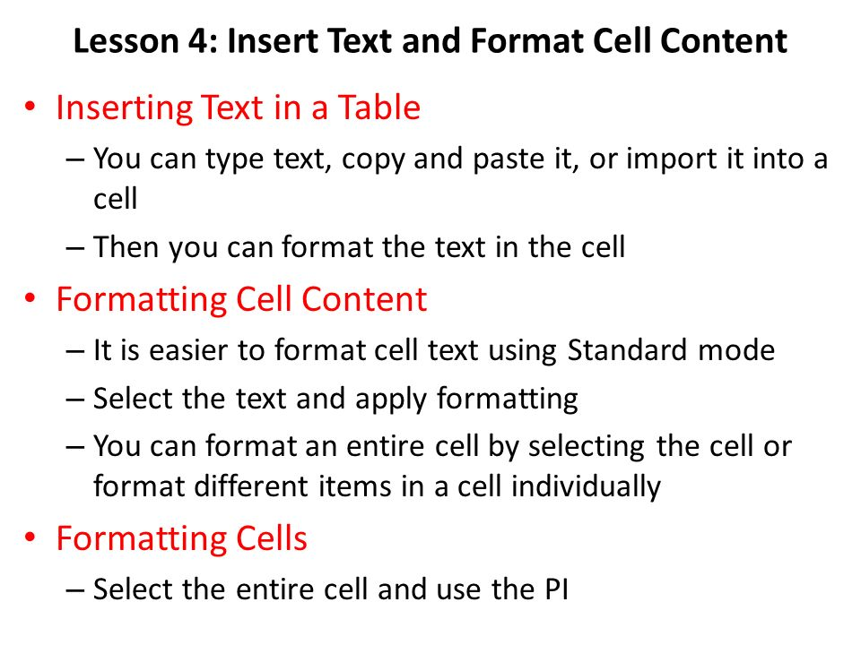 Lesson 4: Insert Text and Format Cell Content Inserting Text in a Table – You can type text, copy and paste it, or import it into a cell – Then you can format the text in the cell Formatting Cell Content – It is easier to format cell text using Standard mode – Select the text and apply formatting – You can format an entire cell by selecting the cell or format different items in a cell individually Formatting Cells – Select the entire cell and use the PI