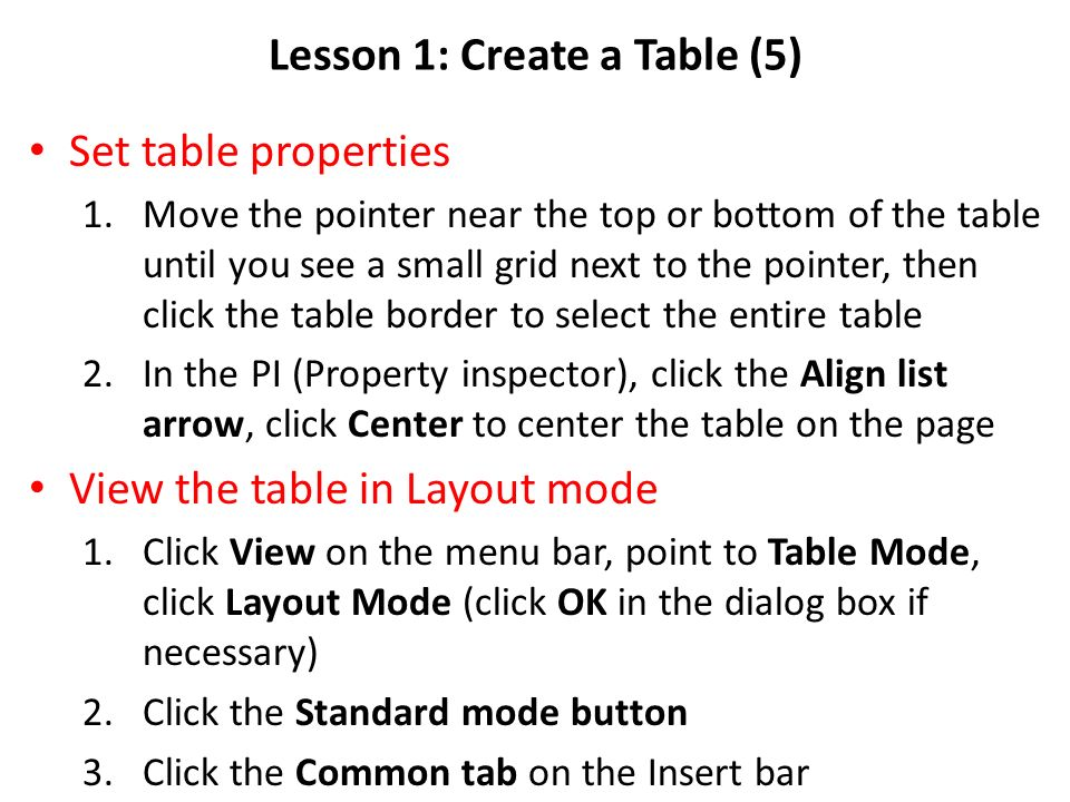 Lesson 1: Create a Table (5) Set table properties 1.Move the pointer near the top or bottom of the table until you see a small grid next to the pointer, then click the table border to select the entire table 2.In the PI (Property inspector), click the Align list arrow, click Center to center the table on the page View the table in Layout mode 1.Click View on the menu bar, point to Table Mode, click Layout Mode (click OK in the dialog box if necessary) 2.Click the Standard mode button 3.Click the Common tab on the Insert bar