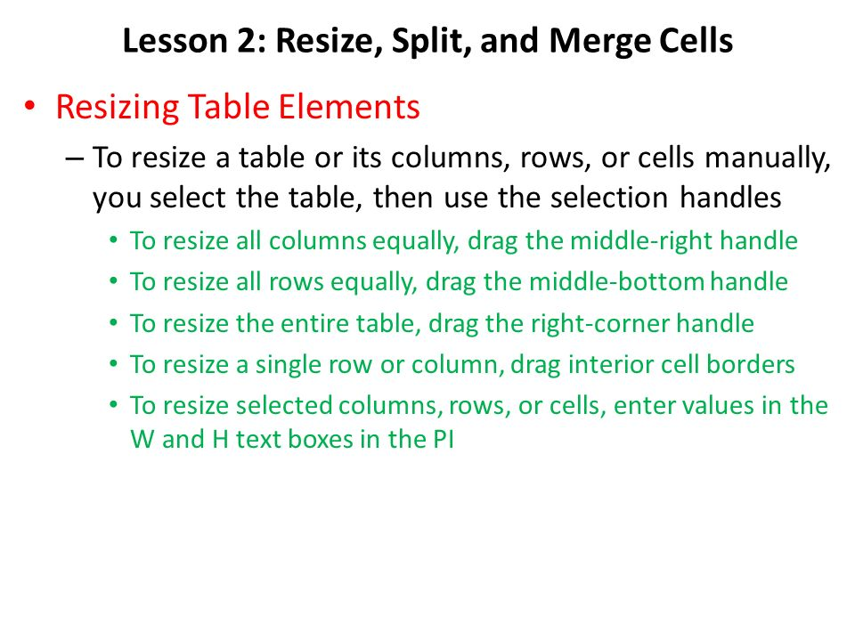 Lesson 2: Resize, Split, and Merge Cells Resizing Table Elements – To resize a table or its columns, rows, or cells manually, you select the table, then use the selection handles To resize all columns equally, drag the middle-right handle To resize all rows equally, drag the middle-bottom handle To resize the entire table, drag the right-corner handle To resize a single row or column, drag interior cell borders To resize selected columns, rows, or cells, enter values in the W and H text boxes in the PI