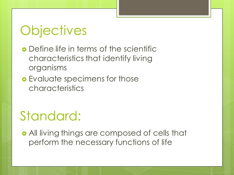 Objectives  Define life in terms of the scientific characteristics that identify living organisms  Evaluate specimens for those characteristics  All living things are composed of cells that perform the necessary functions of life Standard: