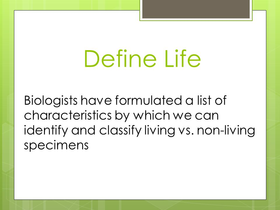 Define Life Biologists have formulated a list of characteristics by which we can identify and classify living vs.