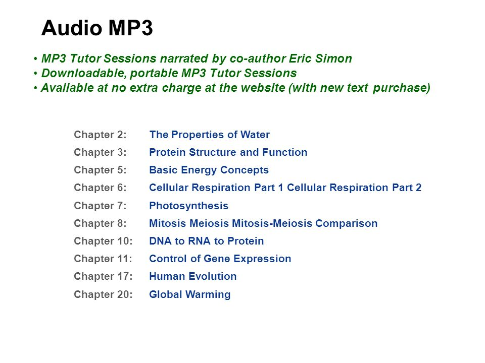 Audio MP3 Chapter 2: The Properties of Water Chapter 3: Protein Structure and Function Chapter 5: Basic Energy Concepts Chapter 6: Cellular Respiration Part 1 Cellular Respiration Part 2 Chapter 7: Photosynthesis Chapter 8: Mitosis Meiosis Mitosis-Meiosis Comparison Chapter 10: DNA to RNA to Protein Chapter 11: Control of Gene Expression Chapter 17: Human Evolution Chapter 20: Global Warming MP3 Tutor Sessions narrated by co-author Eric Simon Downloadable, portable MP3 Tutor Sessions Available at no extra charge at the website (with new text purchase)