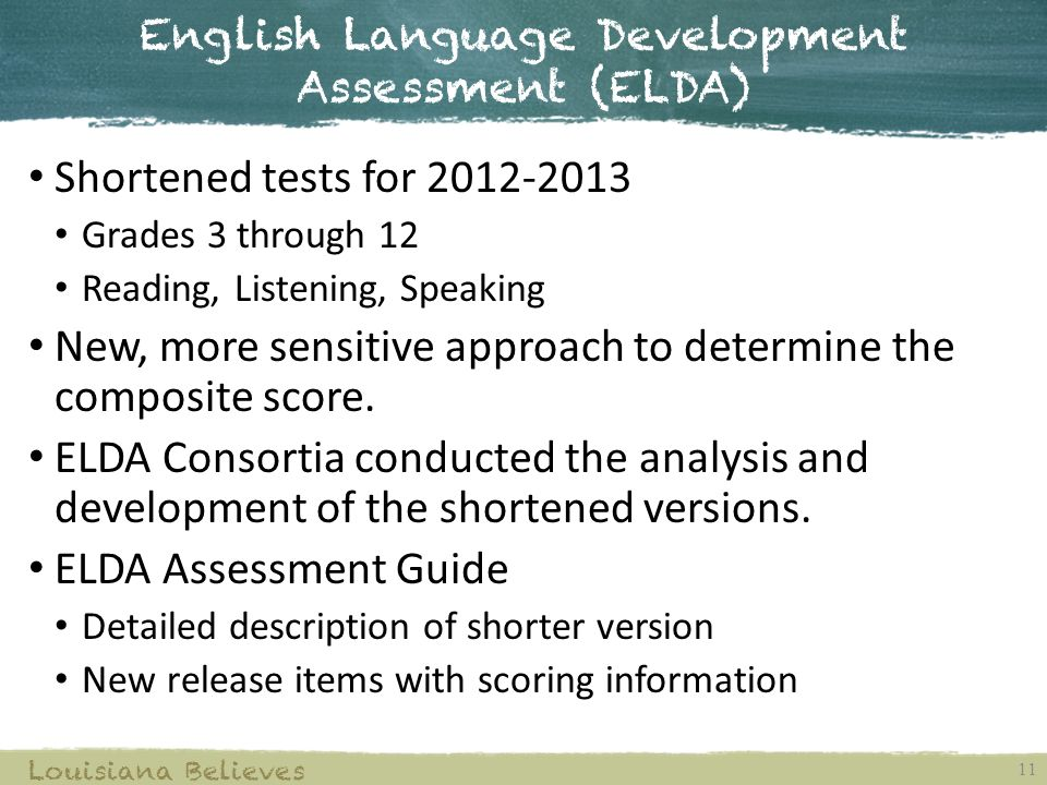 English Language Development Assessment (ELDA) 11 Louisiana Believes Shortened tests for Grades 3 through 12 Reading, Listening, Speaking New, more sensitive approach to determine the composite score.