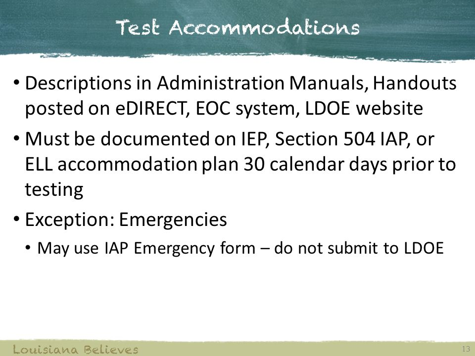 Test Accommodations 13 Louisiana Believes Descriptions in Administration Manuals, Handouts posted on eDIRECT, EOC system, LDOE website Must be documented on IEP, Section 504 IAP, or ELL accommodation plan 30 calendar days prior to testing Exception: Emergencies May use IAP Emergency form – do not submit to LDOE