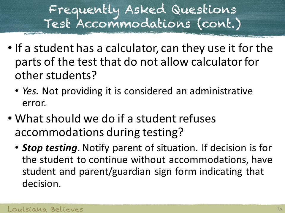 Frequently Asked Questions Test Accommodations (cont.) 15 Louisiana Believes If a student has a calculator, can they use it for the parts of the test that do not allow calculator for other students.