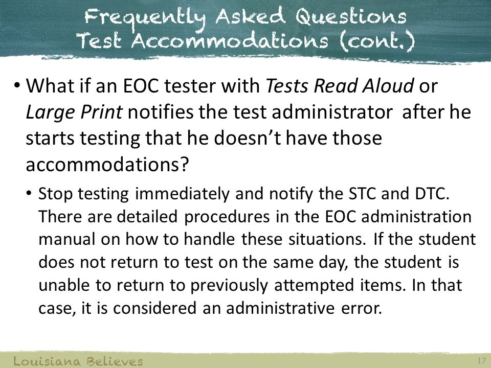 Frequently Asked Questions Test Accommodations (cont.) 17 Louisiana Believes What if an EOC tester with Tests Read Aloud or Large Print notifies the test administrator after he starts testing that he doesn't have those accommodations.