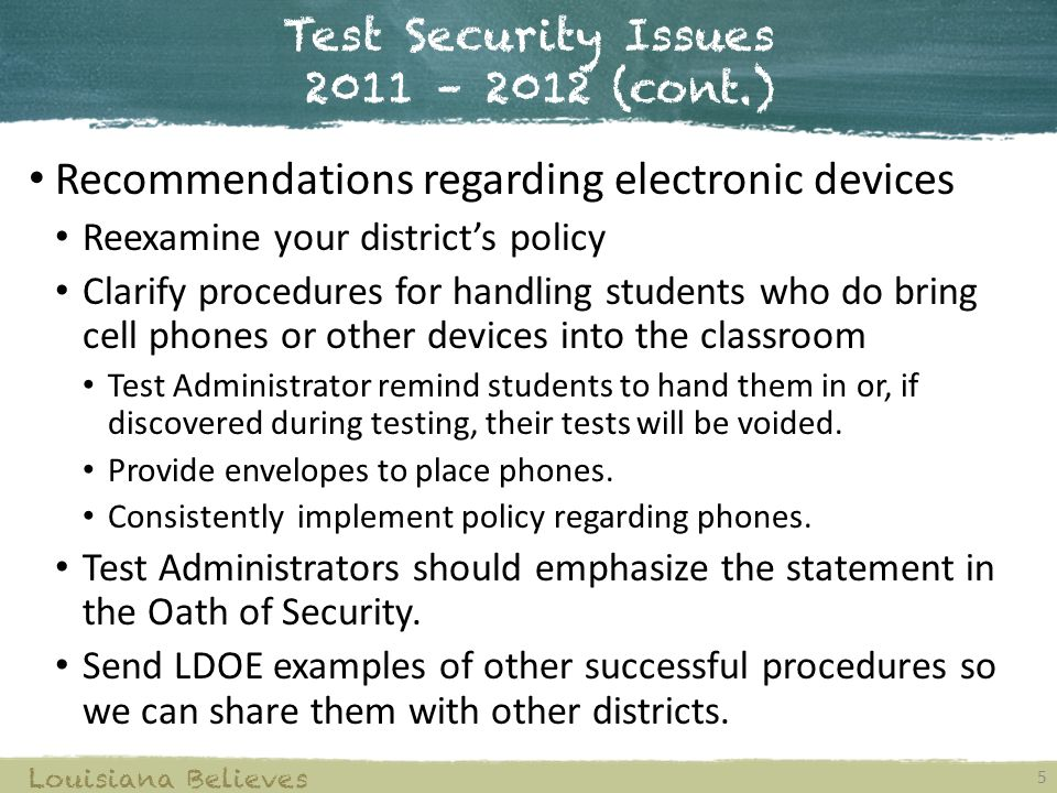 Test Security Issues 2011 – 2012 (cont.) 5 Louisiana Believes Recommendations regarding electronic devices Reexamine your district's policy Clarify procedures for handling students who do bring cell phones or other devices into the classroom Test Administrator remind students to hand them in or, if discovered during testing, their tests will be voided.