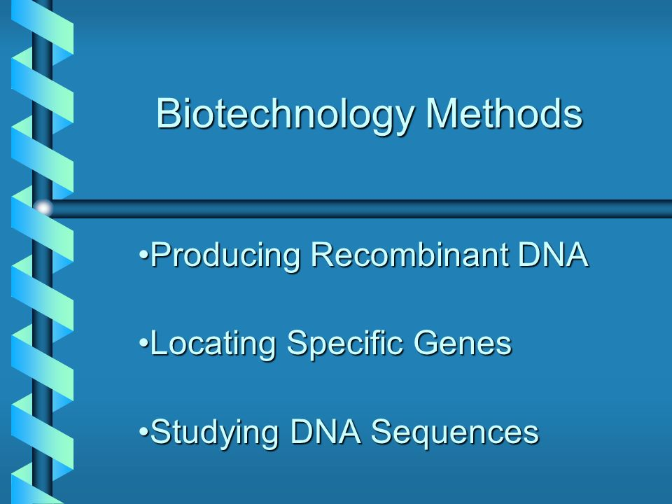 Biotechnology Methods Producing Recombinant DNAProducing Recombinant DNA Locating Specific GenesLocating Specific Genes Studying DNA SequencesStudying DNA Sequences
