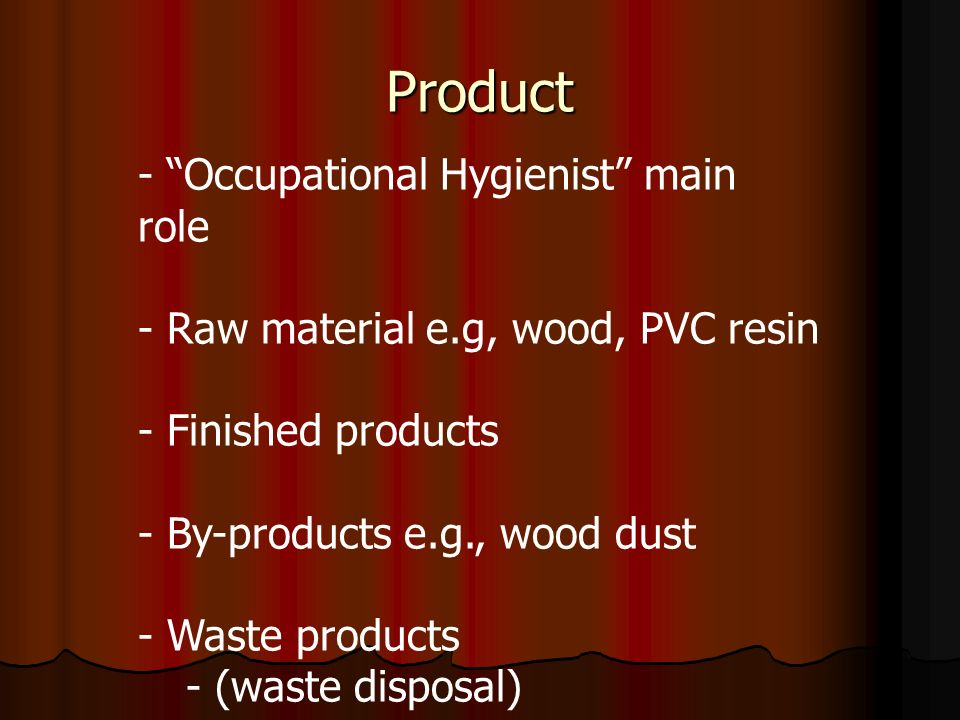 Product - Occupational Hygienist main role - Raw material e.g, wood, PVC resin - Finished products - By-products e.g., wood dust - Waste products - (waste disposal)