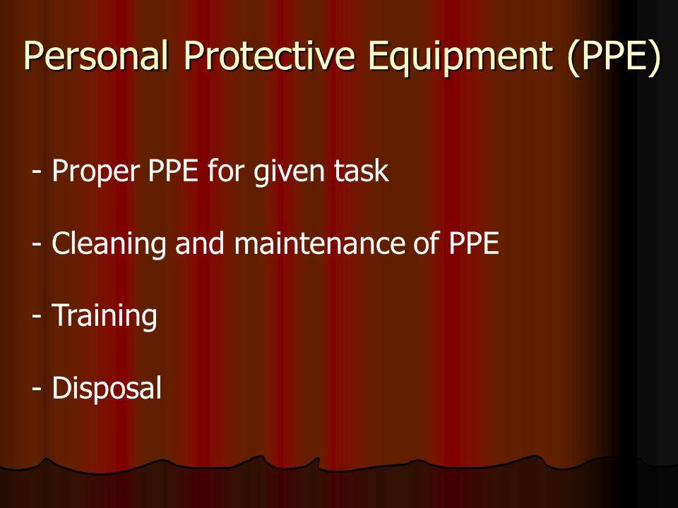 Personal Protective Equipment (PPE) - Proper PPE for given task - Cleaning and maintenance of PPE - Training - Disposal