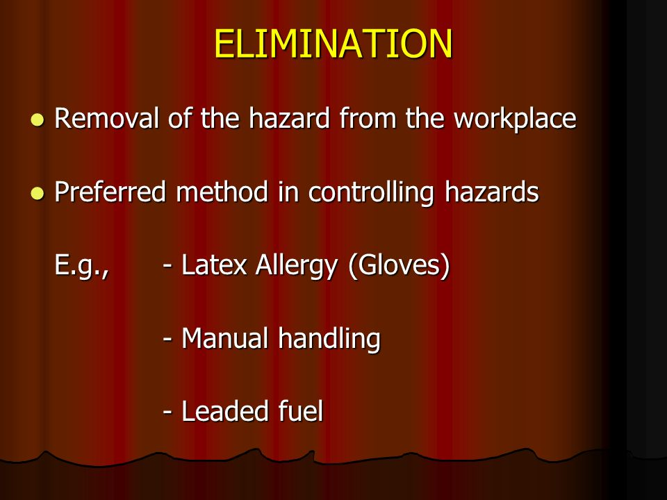 ELIMINATION Removal of the hazard from the workplace Removal of the hazard from the workplace Preferred method in controlling hazards Preferred method in controlling hazards E.g.,- Latex Allergy (Gloves) E.g.,- Latex Allergy (Gloves) - Manual handling - Leaded fuel