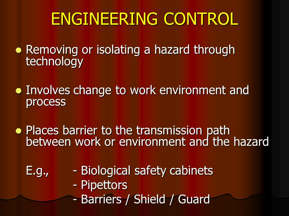 ENGINEERING CONTROL Removing or isolating a hazard through technology Removing or isolating a hazard through technology Involves change to work environment and process Involves change to work environment and process Places barrier to the transmission path between work or environment and the hazard Places barrier to the transmission path between work or environment and the hazard E.g.,- Biological safety cabinets E.g.,- Biological safety cabinets - Pipettors - Barriers / Shield / Guard