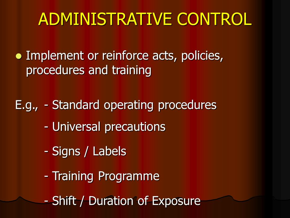 ADMINISTRATIVE CONTROL Implement or reinforce acts, policies, procedures and training Implement or reinforce acts, policies, procedures and training E.g.,- Standard operating procedures - Universal precautions - Signs / Labels - Training Programme - Shift / Duration of Exposure