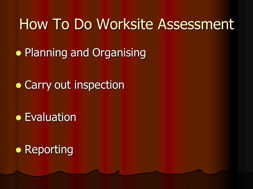 How To Do Worksite Assessment Planning and Organising Planning and Organising Carry out inspection Carry out inspection Evaluation Evaluation Reporting Reporting