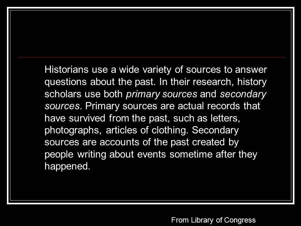Historians use a wide variety of sources to answer questions about the past.