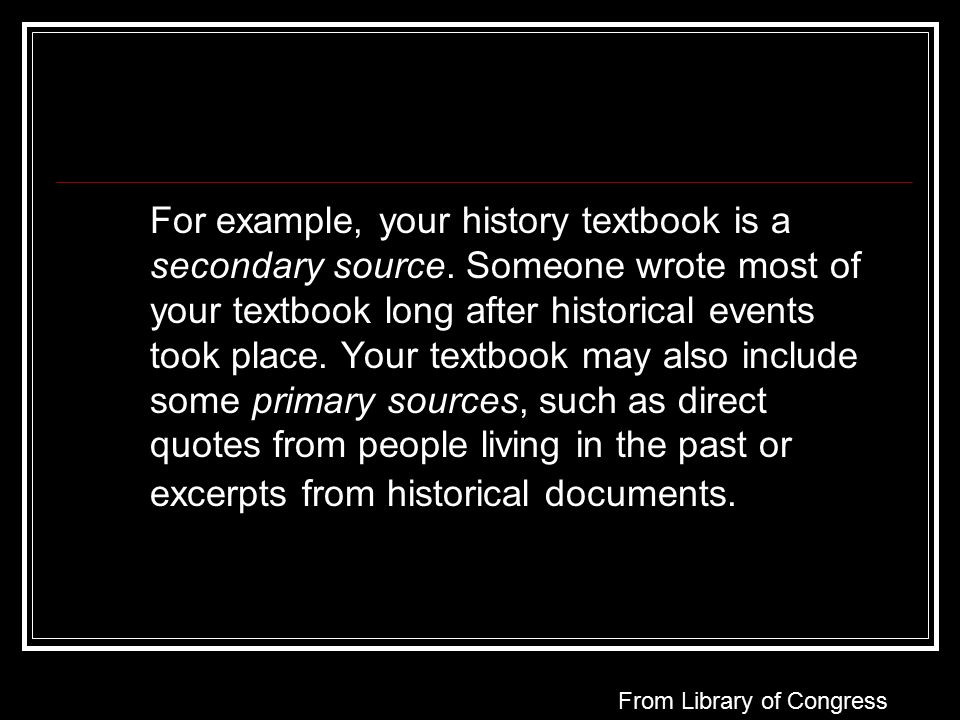 For example, your history textbook is a secondary source.