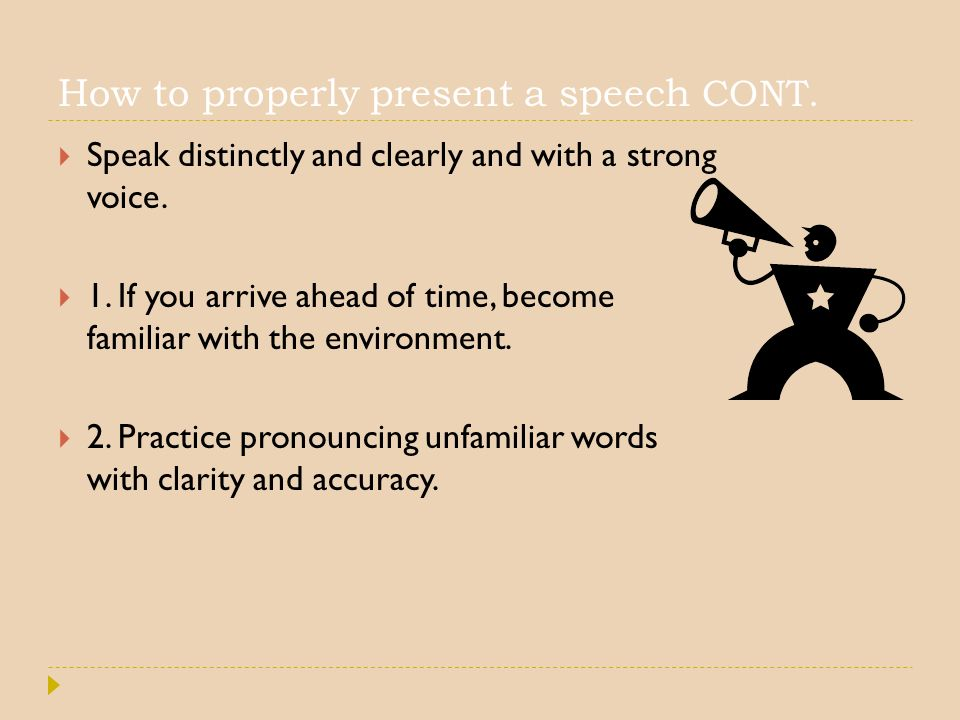 How to properly present a speech CONT.  Speak distinctly and clearly and with a strong voice.