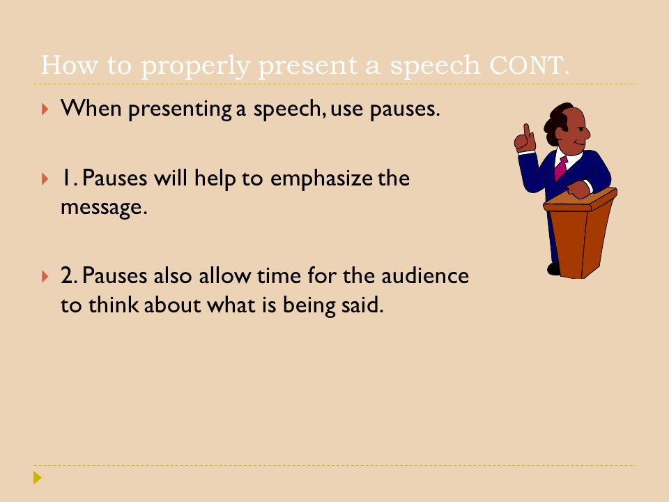 How to properly present a speech CONT.  When presenting a speech, use pauses.