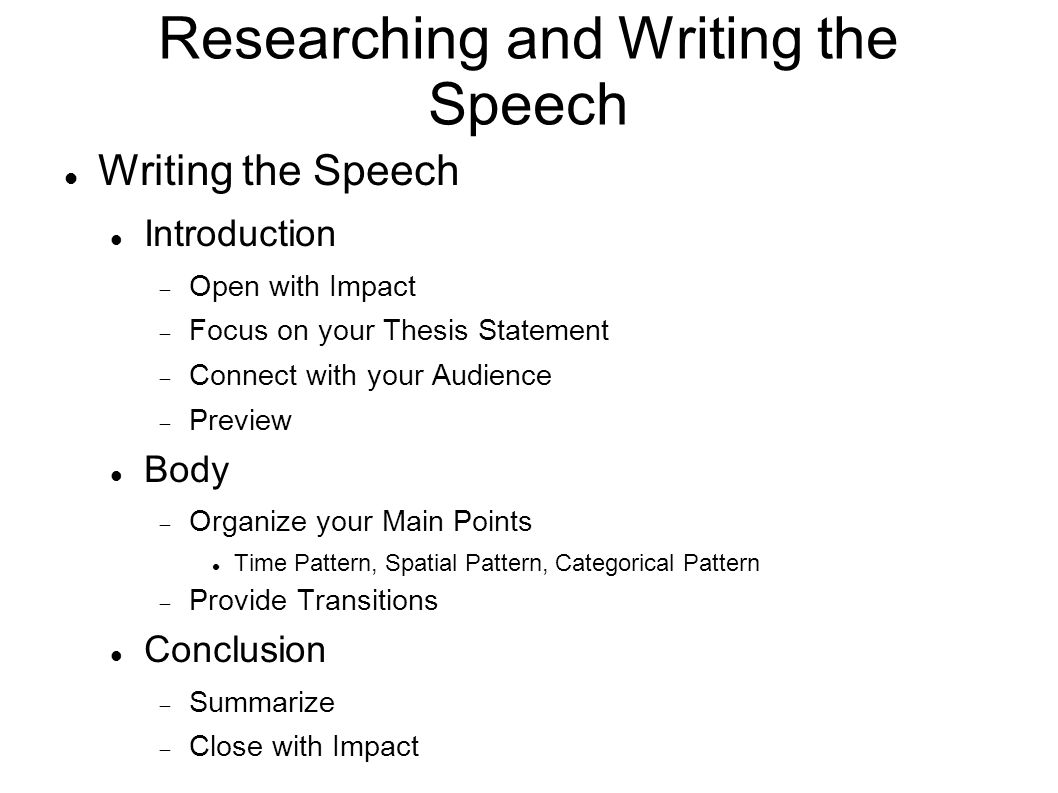Researching and Writing the Speech Writing the Speech Introduction  Open with Impact  Focus on your Thesis Statement  Connect with your Audience  Preview Body  Organize your Main Points Time Pattern, Spatial Pattern, Categorical Pattern  Provide Transitions Conclusion  Summarize  Close with Impact