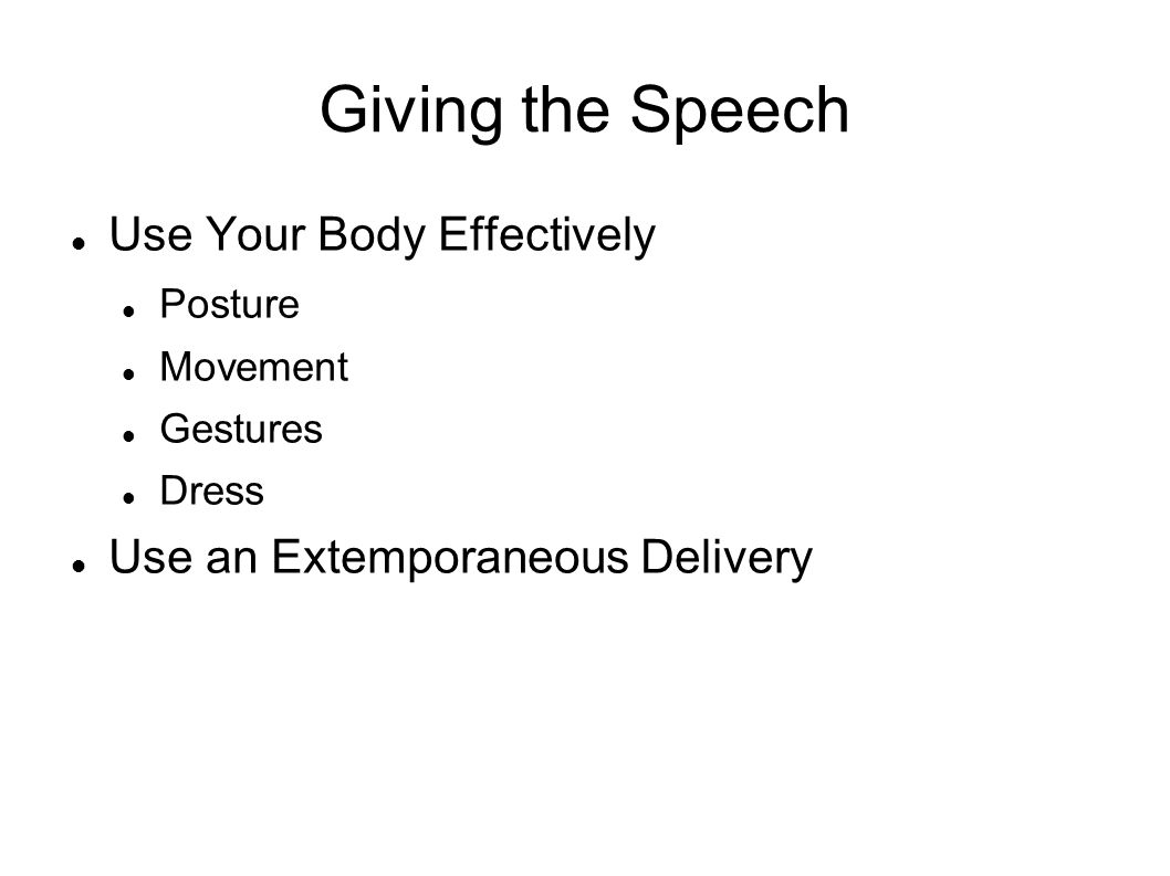 Giving the Speech Use Your Body Effectively Posture Movement Gestures Dress Use an Extemporaneous Delivery