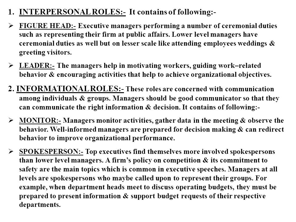 1.INTERPERSONAL ROLES:- It contains of following:-  FIGURE HEAD:- Executive managers performing a number of ceremonial duties such as representing their firm at public affairs.