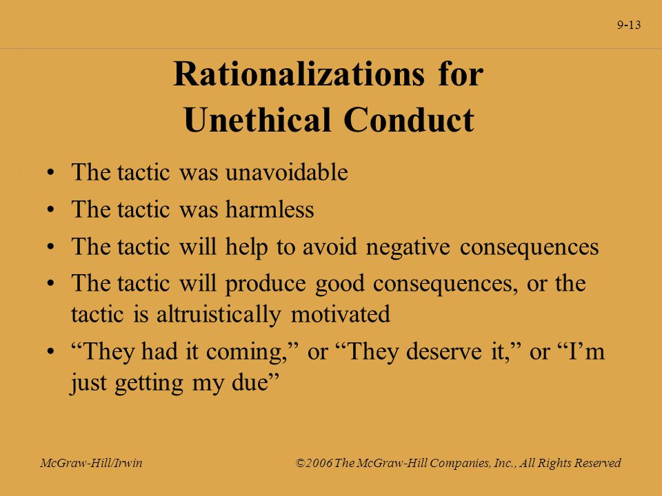 9-13 McGraw-Hill/Irwin ©2006 The McGraw-Hill Companies, Inc., All Rights Reserved Rationalizations for Unethical Conduct The tactic was unavoidable The tactic was harmless The tactic will help to avoid negative consequences The tactic will produce good consequences, or the tactic is altruistically motivated They had it coming, or They deserve it, or I'm just getting my due