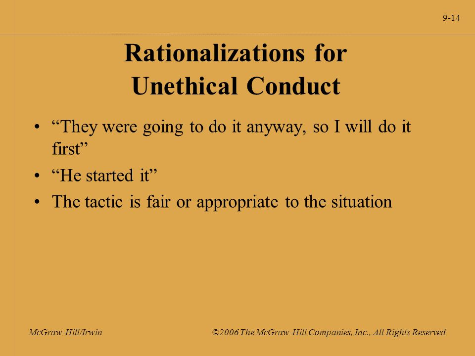 9-14 McGraw-Hill/Irwin ©2006 The McGraw-Hill Companies, Inc., All Rights Reserved Rationalizations for Unethical Conduct They were going to do it anyway, so I will do it first He started it The tactic is fair or appropriate to the situation