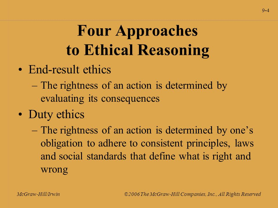 9-4 McGraw-Hill/Irwin ©2006 The McGraw-Hill Companies, Inc., All Rights Reserved Four Approaches to Ethical Reasoning End-result ethics –The rightness of an action is determined by evaluating its consequences Duty ethics –The rightness of an action is determined by one's obligation to adhere to consistent principles, laws and social standards that define what is right and wrong