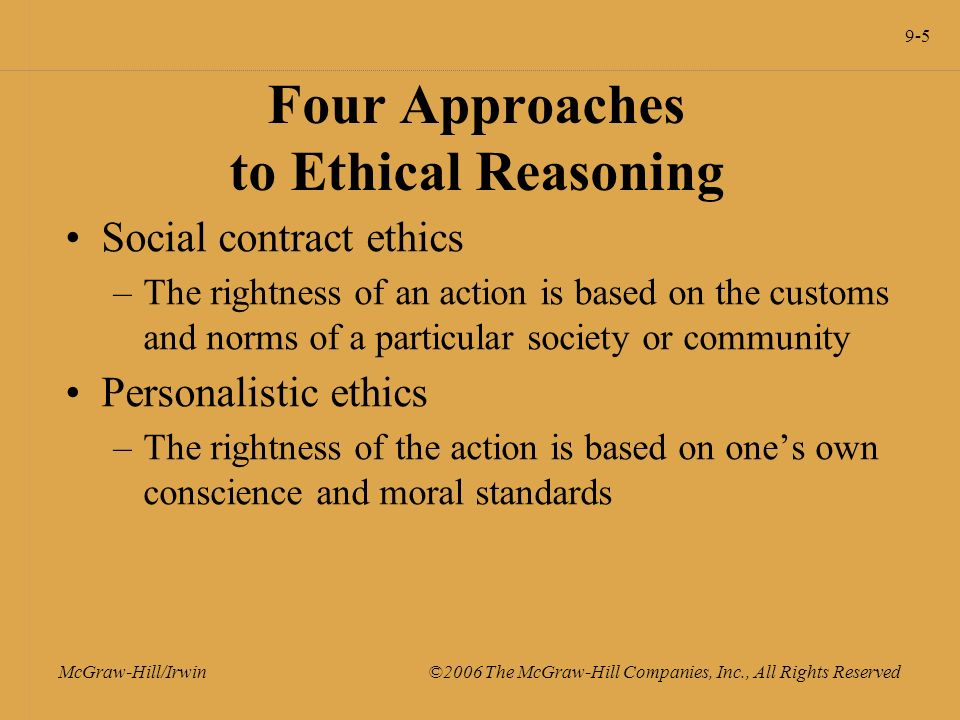 9-5 McGraw-Hill/Irwin ©2006 The McGraw-Hill Companies, Inc., All Rights Reserved Four Approaches to Ethical Reasoning Social contract ethics –The rightness of an action is based on the customs and norms of a particular society or community Personalistic ethics –The rightness of the action is based on one's own conscience and moral standards