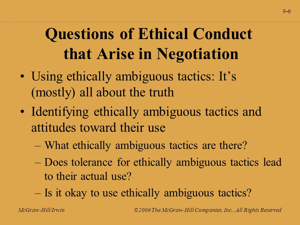 9-6 McGraw-Hill/Irwin ©2006 The McGraw-Hill Companies, Inc., All Rights Reserved Questions of Ethical Conduct that Arise in Negotiation Using ethically ambiguous tactics: It's (mostly) all about the truth Identifying ethically ambiguous tactics and attitudes toward their use –What ethically ambiguous tactics are there.