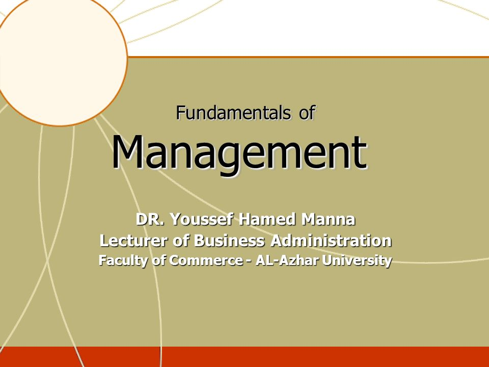 Fundamentals of Management DR. Youssef Hamed Manna Lecturer of Business Administration Faculty of Commerce - AL-Azhar University