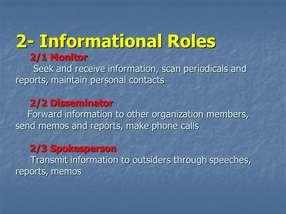 2- Informational Roles 2/1 Monitor Seek and receive information, scan periodicals and reports, maintain personal contacts 2/2 Disseminator Forward inf
