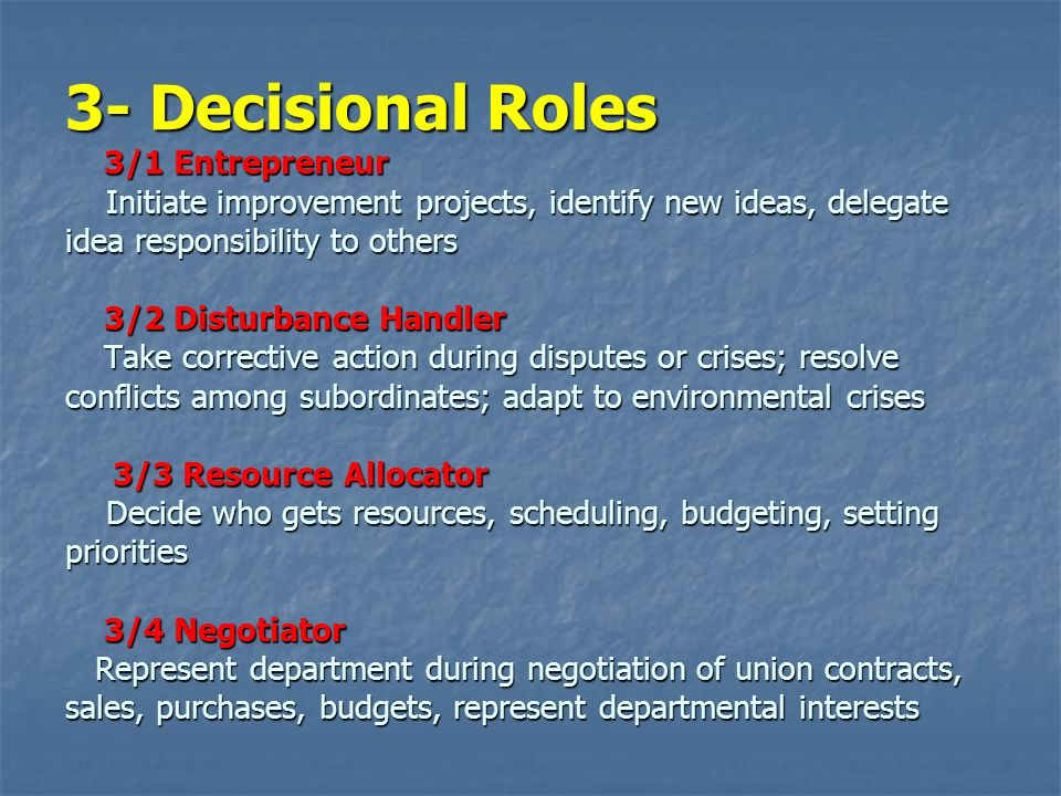 3- Decisional Roles 3/1 Entrepreneur Initiate improvement projects, identify new ideas, delegate idea responsibility to others 3/2 Disturbance Handler Take corrective action during disputes or crises; resolve conflicts among subordinates; adapt to environmental crises 3/3 Resource Allocator Decide who gets resources, scheduling, budgeting, setting priorities 3/4 Negotiator Represent department during negotiation of union contracts, sales, purchases, budgets, represent departmental interests