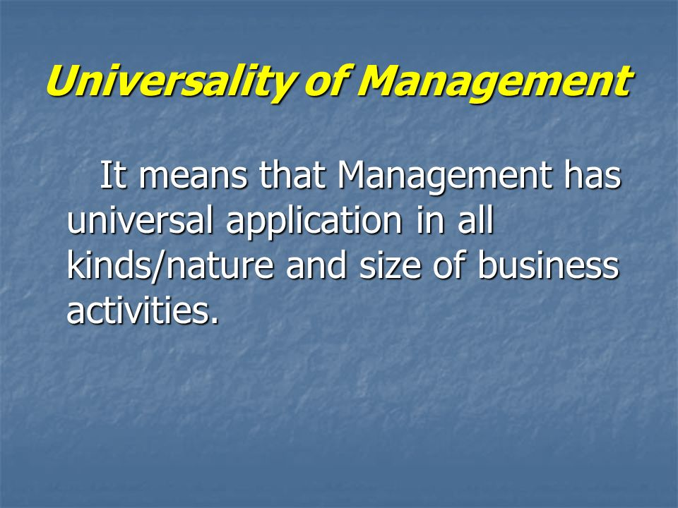 Universality of Management It means that Management has universal application in all kinds/nature and size of business activities. It means that Manag