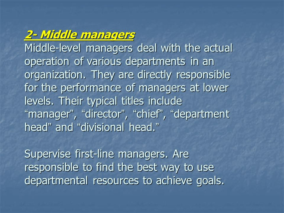 2- Middle managers Middle-level managers deal with the actual operation of various departments in an organization.