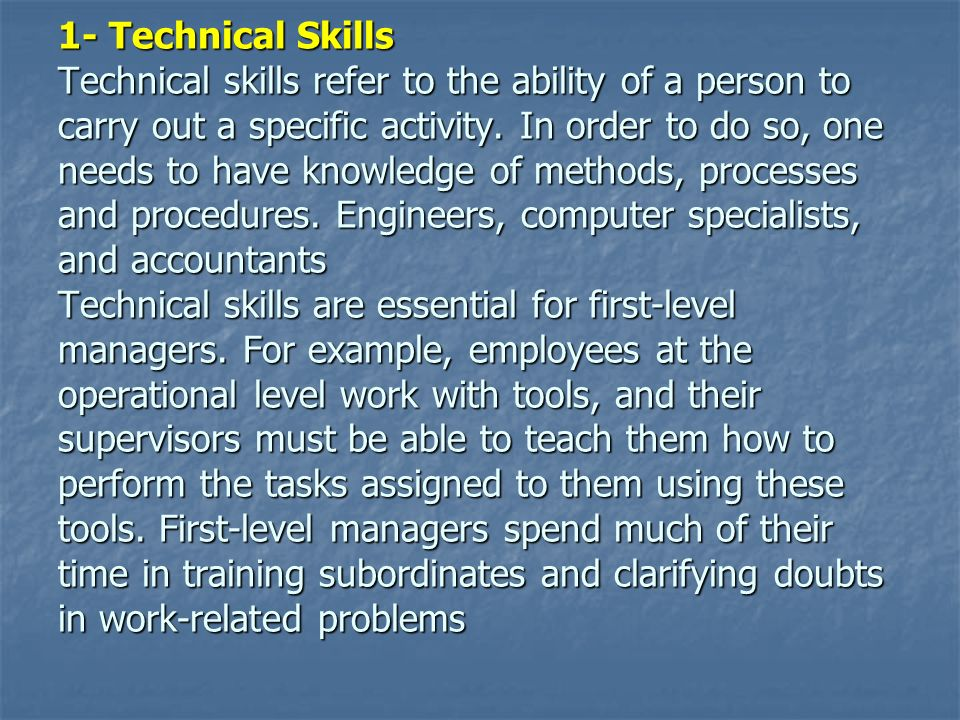 1- Technical Skills Technical skills refer to the ability of a person to carry out a specific activity. In order to do so, one needs to have knowledge