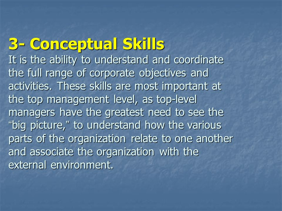 3- Conceptual Skills It is the ability to understand and coordinate the full range of corporate objectives and activities.