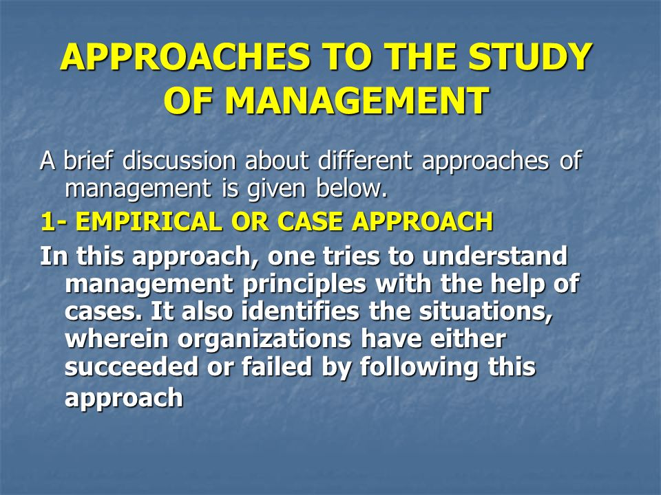 APPROACHES TO THE STUDY OF MANAGEMENT A brief discussion about different approaches of management is given below. 1- EMPIRICAL OR CASE APPROACH In thi