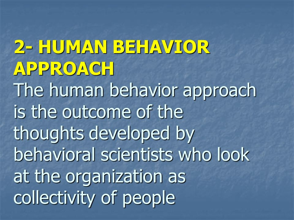2- HUMAN BEHAVIOR APPROACH The human behavior approach is the outcome of the thoughts developed by behavioral scientists who look at the organization as collectivity of people