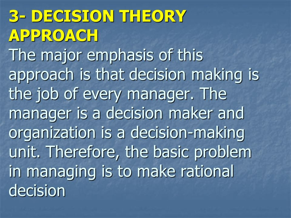 3- DECISION THEORY APPROACH The major emphasis of this approach is that decision making is the job of every manager. The manager is a decision maker a