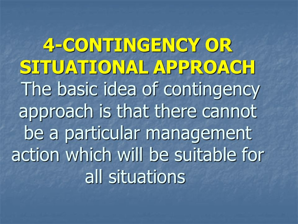 4-CONTINGENCY OR SITUATIONAL APPROACH The basic idea of contingency approach is that there cannot be a particular management action which will be suitable for all situations