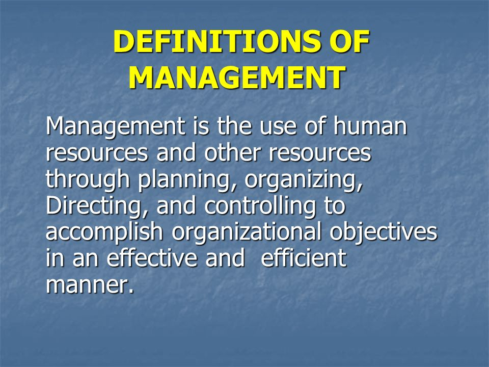 DEFINITIONS OF MANAGEMENT Management is the use of human resources and other resources through planning, organizing, Directing, and controlling to accomplish organizational objectives in an effective and efficient manner.