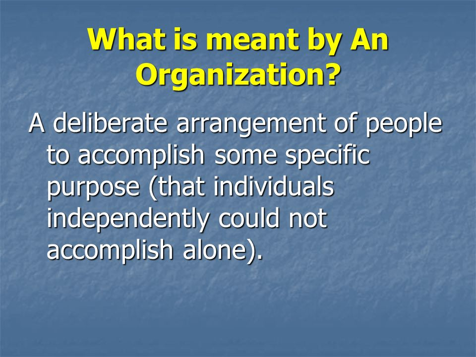 What is meant by An Organization? A deliberate arrangement of people to accomplish some specific purpose (that individuals independently could not acc