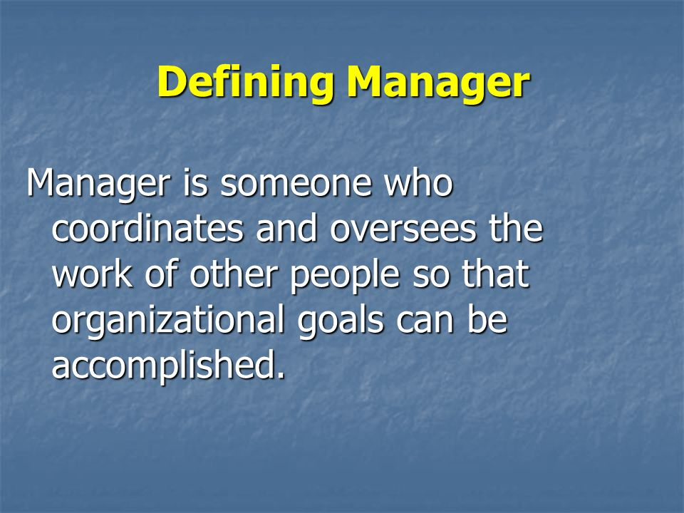 Defining Manager Manager is someone who coordinates and oversees the work of other people so that organizational goals can be accomplished.
