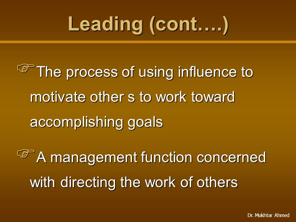 Dr. Mukhtar Ahmed Leading (cont….)  The process of using influence to motivate other s to work toward accomplishing goals  A management function con