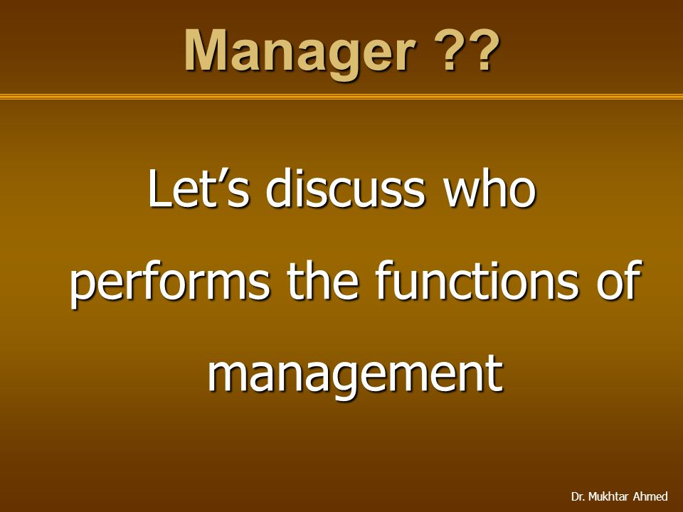 Dr. Mukhtar Ahmed Manager ?? Let's discuss who performs the functions of management